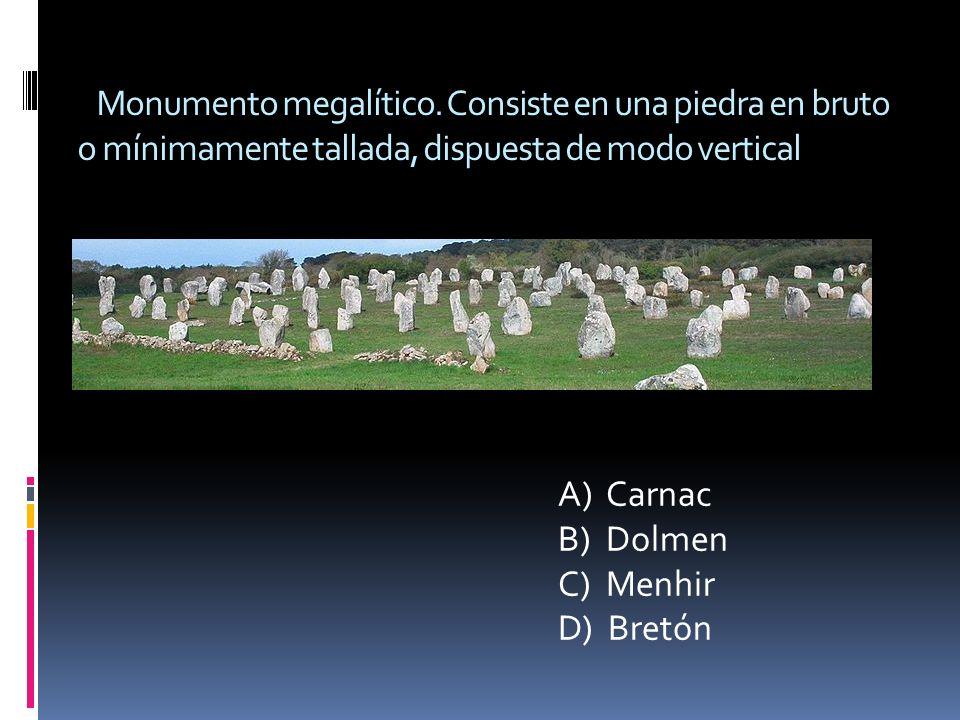 Monumento megalítico. Consiste en una piedra en bruto o mínimamente tallada, dispuesta de modo vertical A) Carnac B) Dolmen C) Menhir D) Bretón