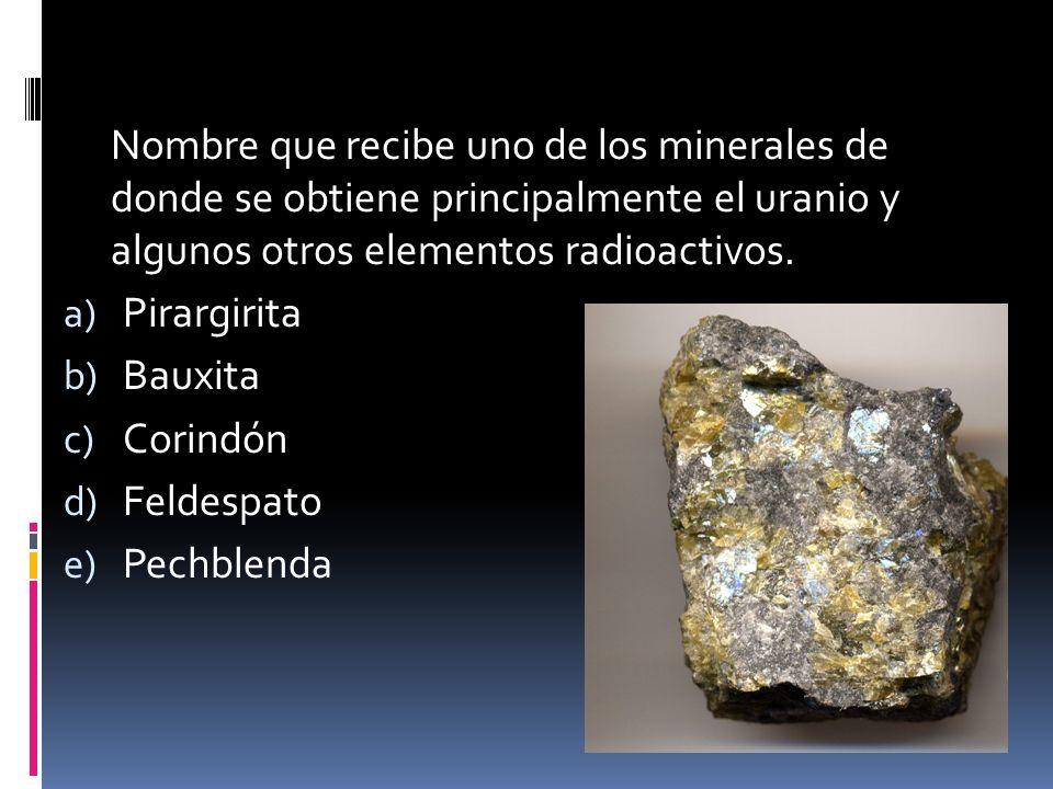 Nombre que recibe uno de los minerales de donde se obtiene principalmente el uranio y algunos otros elementos radioactivos. a) Pirargirita b) Bauxita