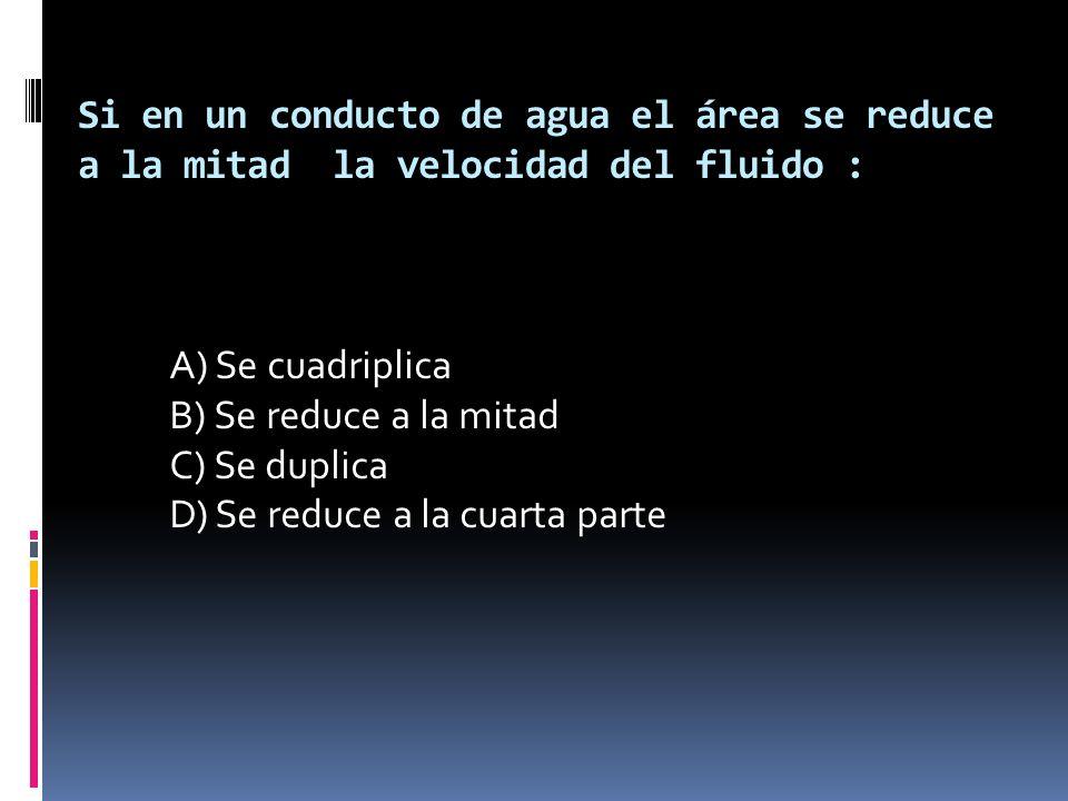 Si en un conducto de agua el área se reduce a la mitad la velocidad del fluido : A) Se cuadriplica B) Se reduce a la mitad C) Se duplica D) Se reduce a la cuarta parte