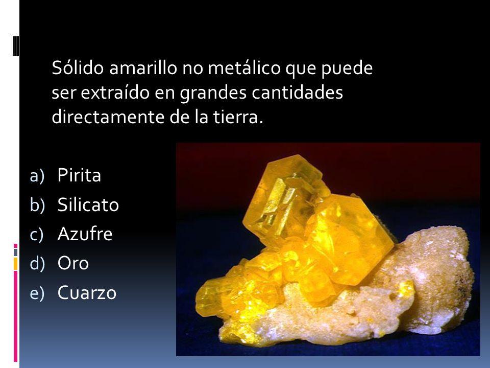 Sólido amarillo no metálico que puede ser extraído en grandes cantidades directamente de la tierra. a) Pirita b) Silicato c) Azufre d) Oro e) Cuarzo