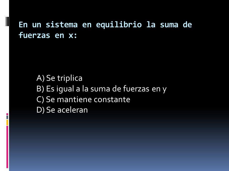 En un sistema en equilibrio la suma de fuerzas en x: A) Se triplica B) Es igual a la suma de fuerzas en y C) Se mantiene constante D) Se aceleran