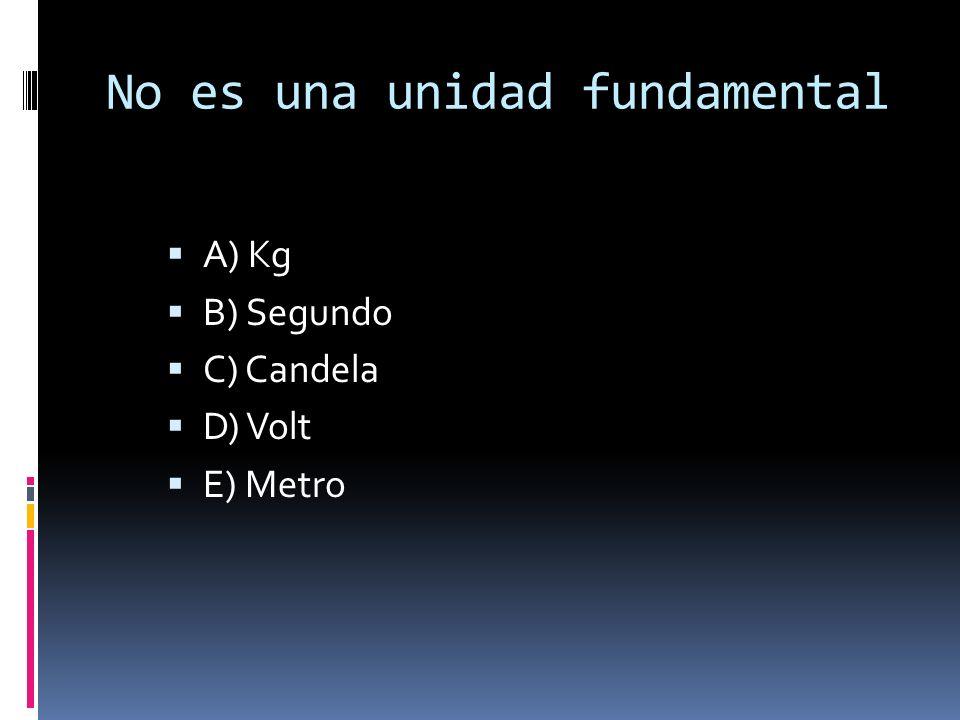 No es una unidad fundamental A) Kg B) Segundo C) Candela D) Volt E) Metro