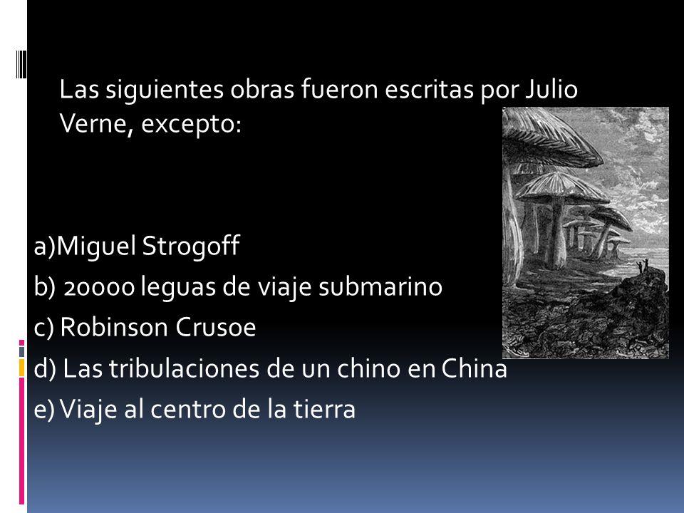 Las siguientes obras fueron escritas por Julio Verne, excepto: a)Miguel Strogoff b) 20000 leguas de viaje submarino c) Robinson Crusoe d) Las tribulaciones de un chino en China e) Viaje al centro de la tierra