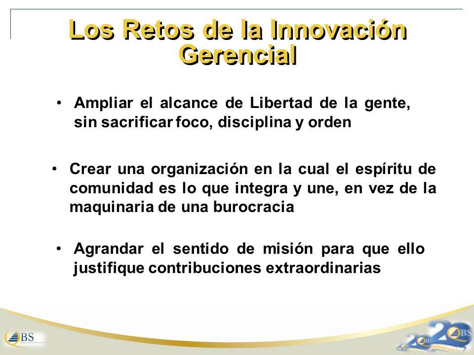 Los Retos de la Innovación Gerencial Ampliar el alcance de Libertad de la gente, sin sacrificar foco, disciplina y orden Crear una organización en la cual el espíritu de comunidad es lo que integra y une, en vez de la maquinaria de una burocracia Agrandar el sentido de misión para que ello justifique contribuciones extraordinarias