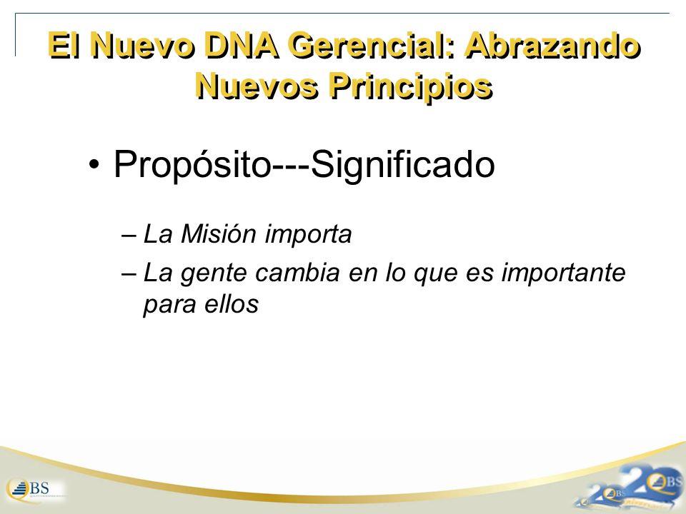 El Nuevo DNA Gerencial: Abrazando Nuevos Principios Propósito---Significado –La Misión importa –La gente cambia en lo que es importante para ellos