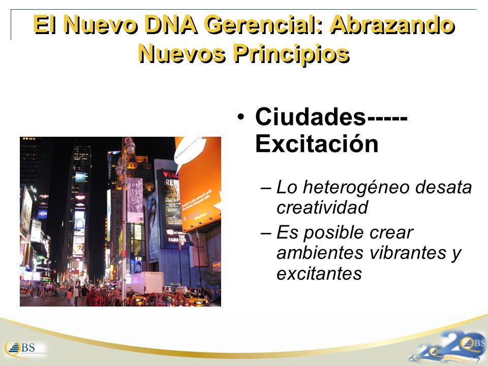 El Nuevo DNA Gerencial: Abrazando Nuevos Principios Ciudades----- Excitación –Lo heterogéneo desata creatividad –Es posible crear ambientes vibrantes y excitantes