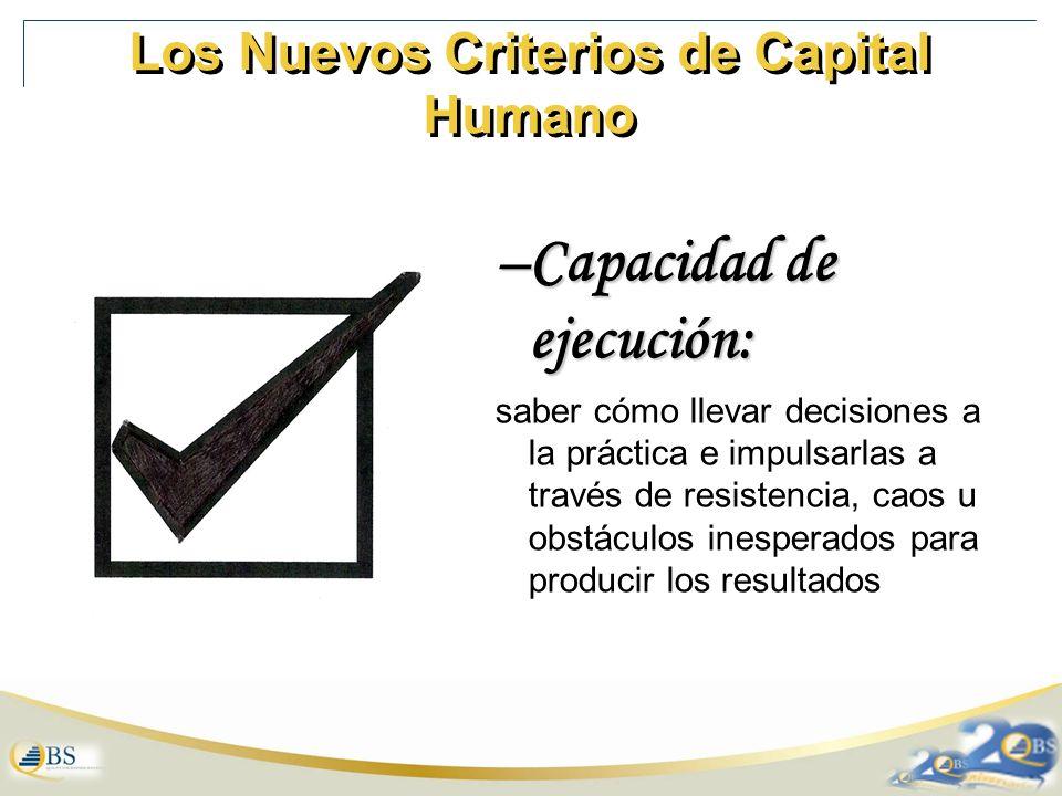 Los Nuevos Criterios de Capital Humano –Capacidad de ejecución: saber cómo llevar decisiones a la práctica e impulsarlas a través de resistencia, caos u obstáculos inesperados para producir los resultados
