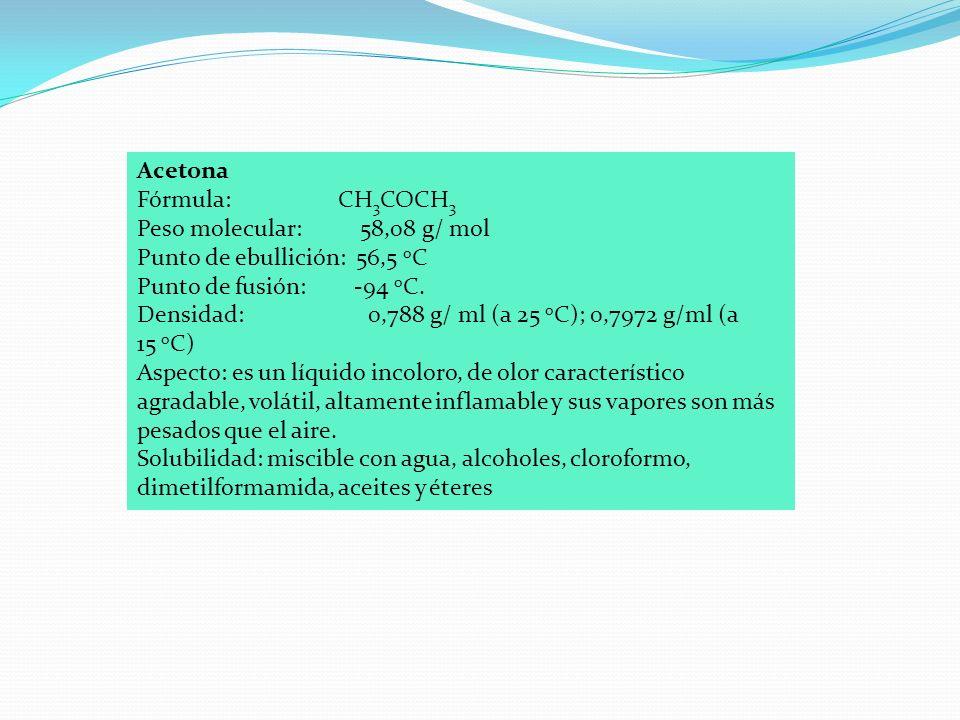 Acetona Fórmula: CH 3 COCH 3 Peso molecular: 58,08 g/ mol Punto de ebullición: 56,5 o C Punto de fusión: -94 o C.