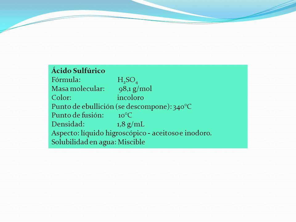 Ácido Sulfúrico Fórmula: H 2 SO 4 Masa molecular: 98,1 g/mol Color: incoloro Punto de ebullición (se descompone): 340°C Punto de fusión: 10°C Densidad: 1,8 g/mL Aspecto: líquido higroscópico - aceitoso e inodoro.