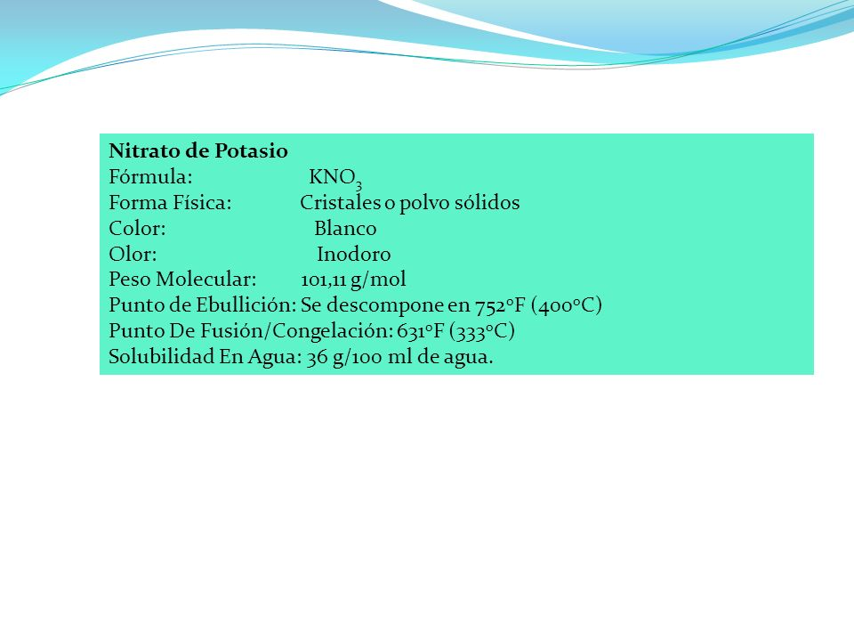 Nitrato de Potasio Fórmula: KNO 3 Forma Física: Cristales o polvo sólidos Color: Blanco Olor: Inodoro Peso Molecular: 101,11 g/mol Punto de Ebullición: Se descompone en 752 o F (400 o C) Punto De Fusión/Congelación: 631 o F (333 o C) Solubilidad En Agua: 36 g/100 ml de agua.