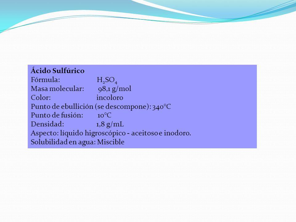 Ácido Sulfúrico Fórmula: H 2 SO 4 Masa molecular: 98,1 g/mol Color: incoloro Punto de ebullición (se descompone): 340°C Punto de fusión: 10°C Densidad