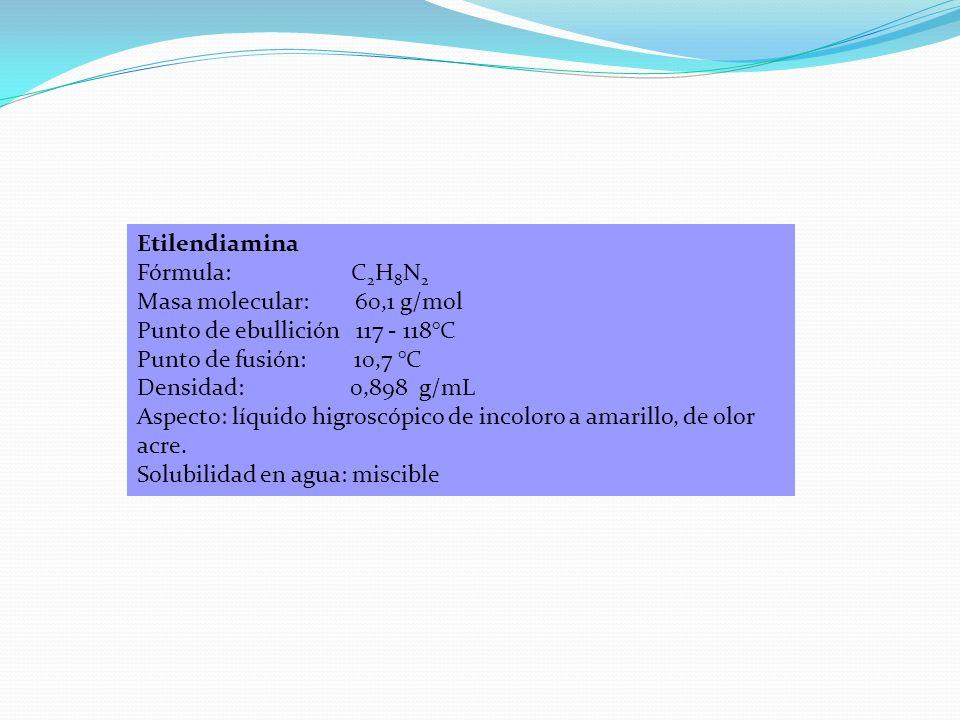 Etilendiamina Fórmula: C 2 H 8 N 2 Masa molecular: 60,1 g/mol Punto de ebullición 117 - 118°C Punto de fusión: 10,7 °C Densidad: 0,898 g/mL Aspecto: l