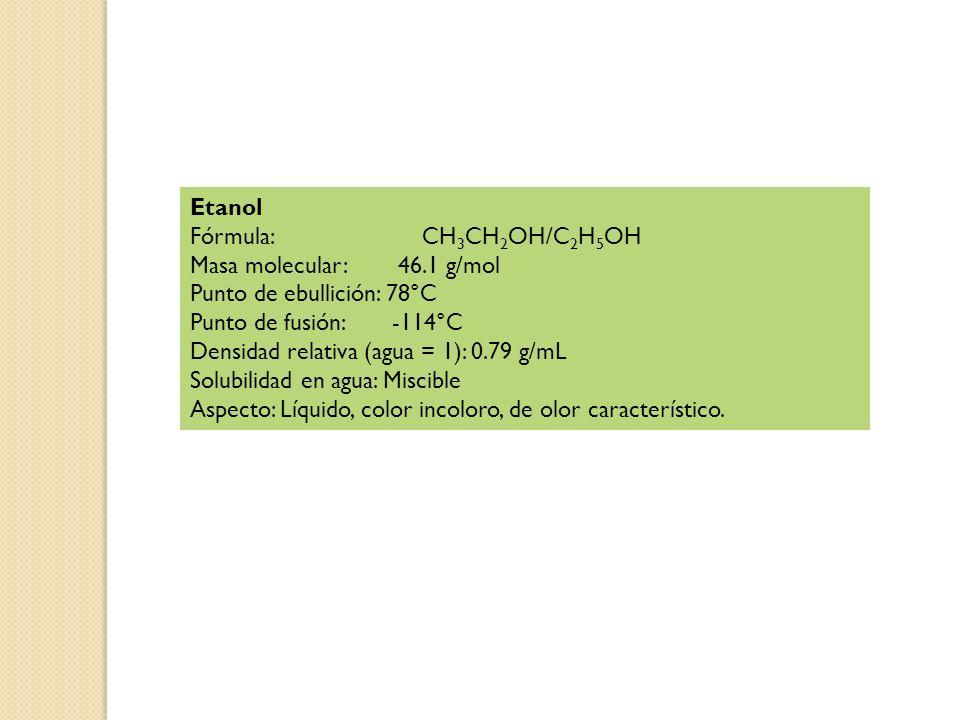 Etanol Fórmula: CH 3 CH 2 OH/C 2 H 5 OH Masa molecular: 46.1 g/mol Punto de ebullición: 78°C Punto de fusión: -114°C Densidad relativa (agua = 1): 0.79 g/mL Solubilidad en agua: Miscible Aspecto: Líquido, color incoloro, de olor característico.