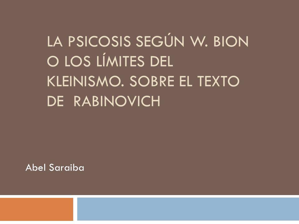 LA PSICOSIS SEGÚN W. BION O LOS LÍMITES DEL KLEINISMO. SOBRE EL TEXTO DE RABINOVICH Abel Saraiba