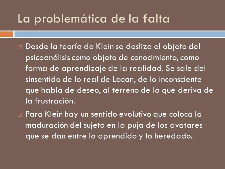 La problemática de la falta Desde la teoría de Klein se desliza el objeto del psicoanálisis como objeto de conocimiento, como forma de aprendizaje de