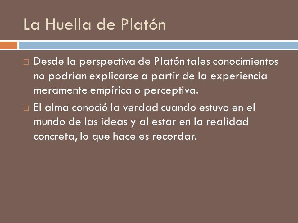 La Huella de Platón Desde la perspectiva de Platón tales conocimientos no podrían explicarse a partir de la experiencia meramente empírica o perceptiv