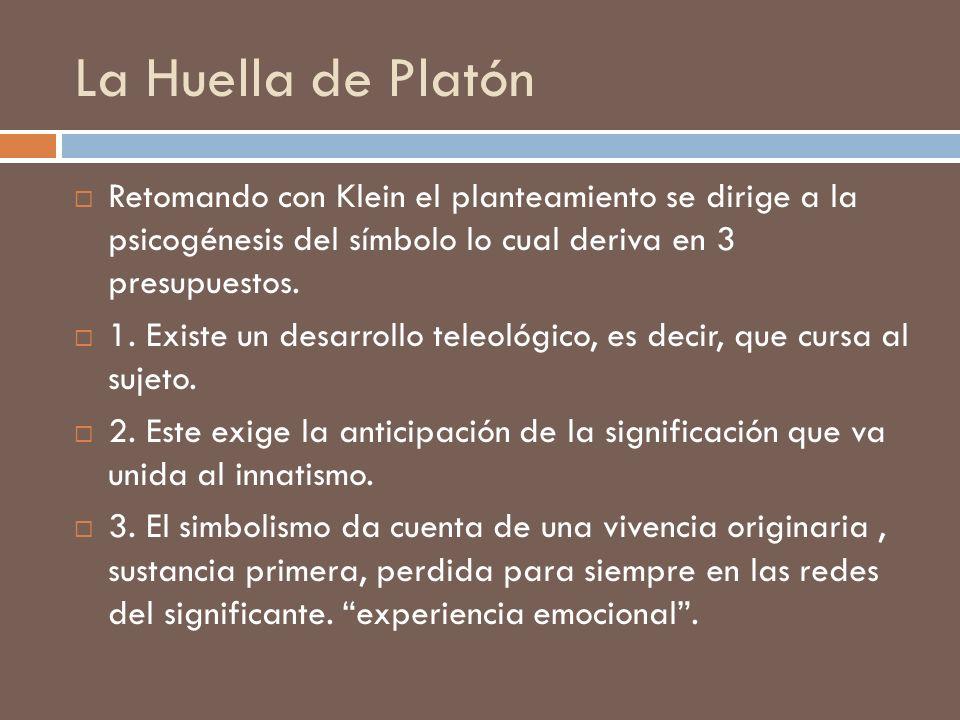 La Huella de Platón Retomando con Klein el planteamiento se dirige a la psicogénesis del símbolo lo cual deriva en 3 presupuestos. 1. Existe un desarr