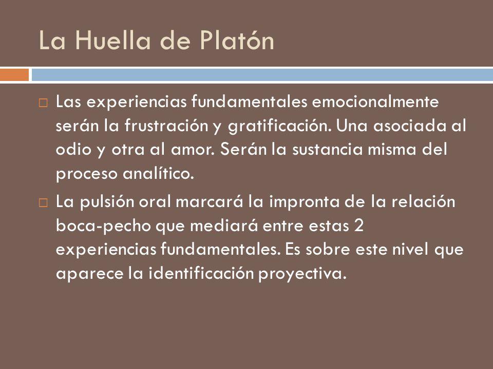 La Huella de Platón Las experiencias fundamentales emocionalmente serán la frustración y gratificación. Una asociada al odio y otra al amor. Serán la
