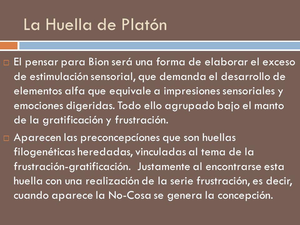La Huella de Platón El pensar para Bion será una forma de elaborar el exceso de estimulación sensorial, que demanda el desarrollo de elementos alfa qu