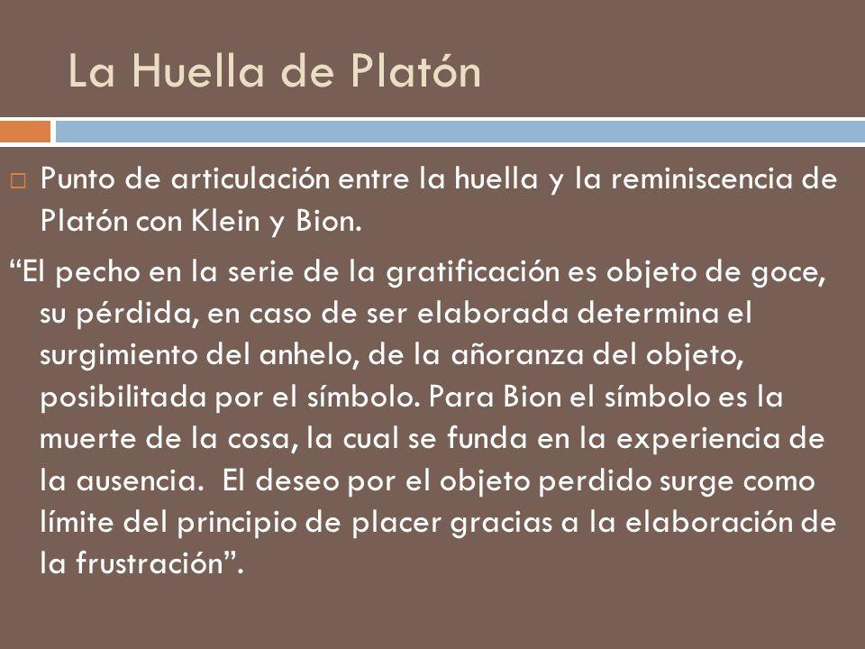La Huella de Platón Punto de articulación entre la huella y la reminiscencia de Platón con Klein y Bion. El pecho en la serie de la gratificación es o