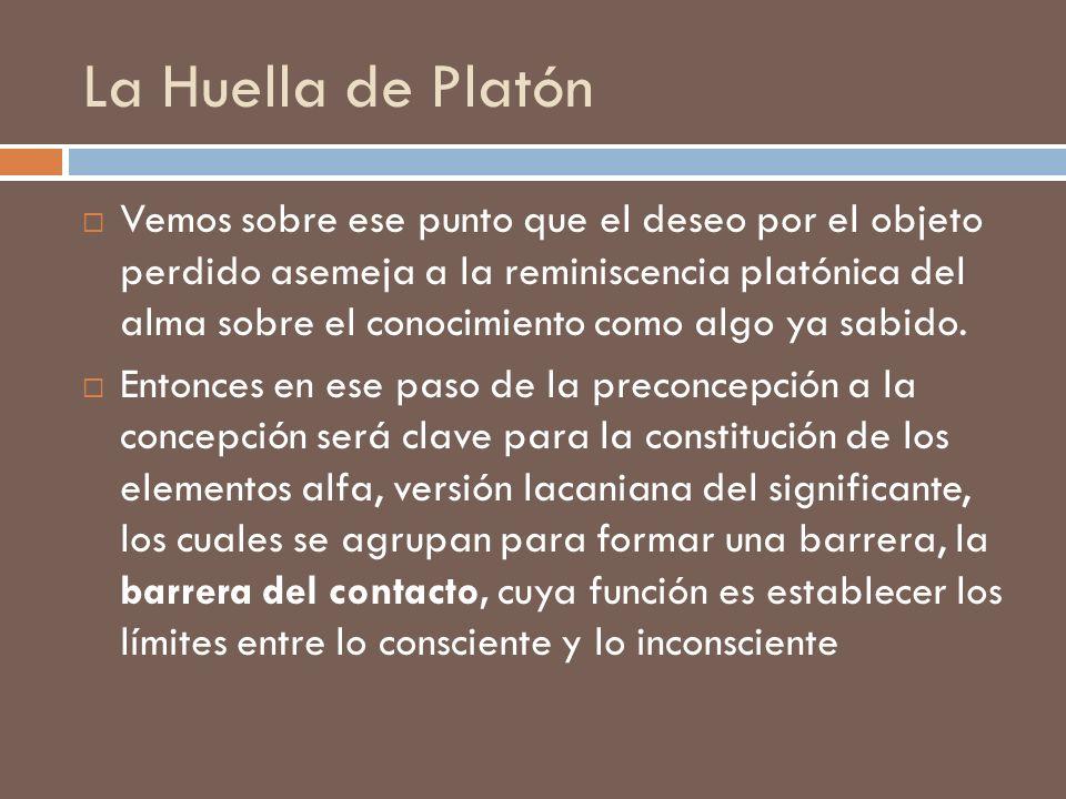 La Huella de Platón Vemos sobre ese punto que el deseo por el objeto perdido asemeja a la reminiscencia platónica del alma sobre el conocimiento como