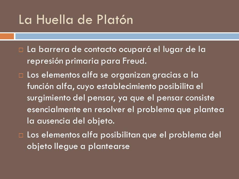 La Huella de Platón La barrera de contacto ocupará el lugar de la represión primaria para Freud. Los elementos alfa se organizan gracias a la función