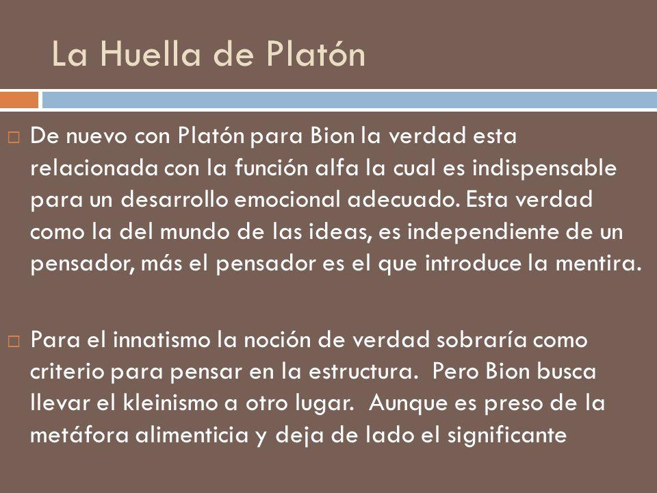 La Huella de Platón De nuevo con Platón para Bion la verdad esta relacionada con la función alfa la cual es indispensable para un desarrollo emocional