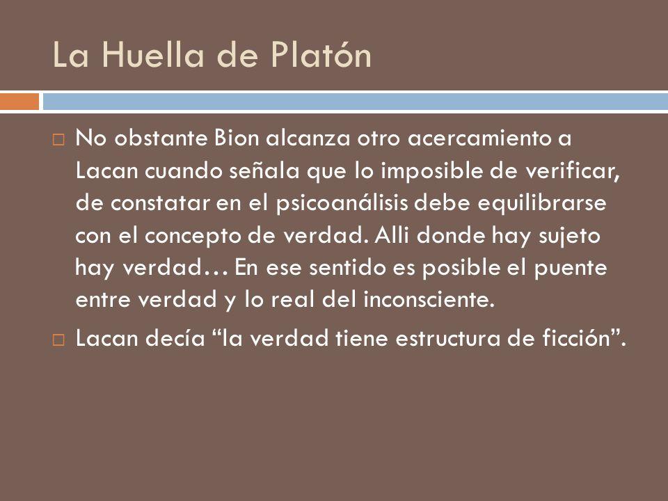 La Huella de Platón No obstante Bion alcanza otro acercamiento a Lacan cuando señala que lo imposible de verificar, de constatar en el psicoanálisis d