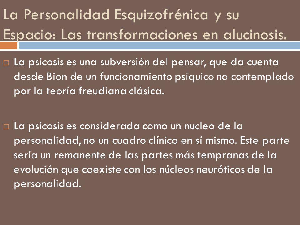 La Personalidad Esquizofrénica y su Espacio: Las transformaciones en alucinosis. La psicosis es una subversión del pensar, que da cuenta desde Bion de