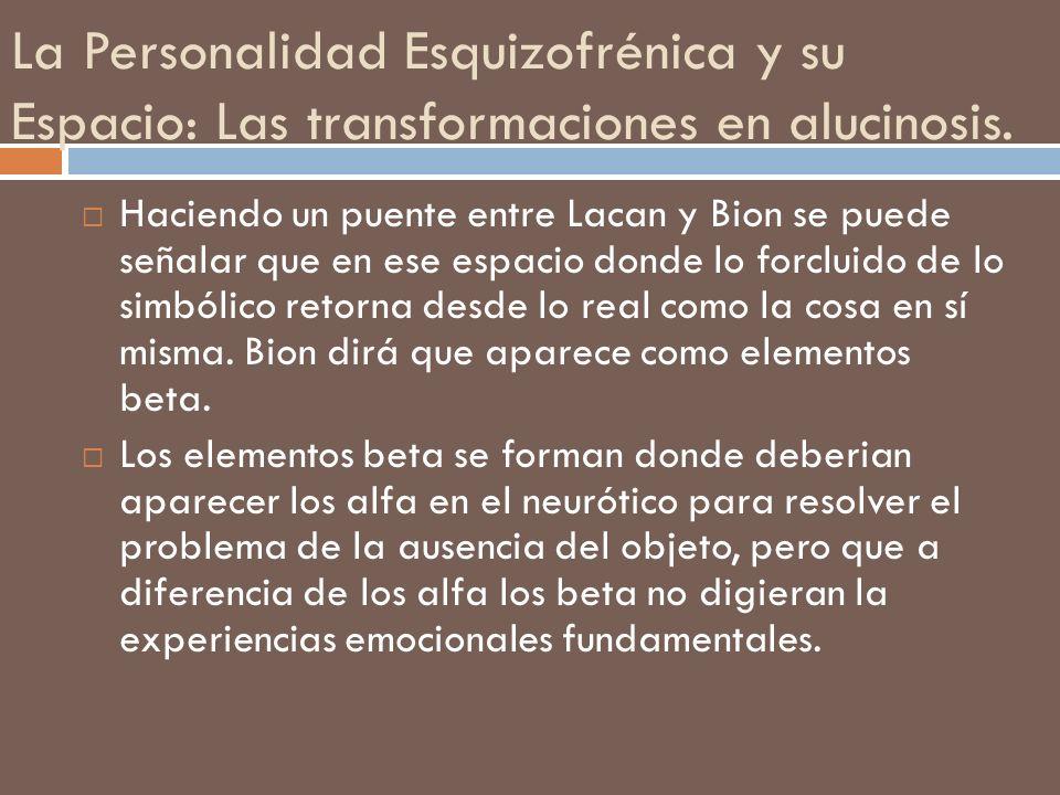 La Personalidad Esquizofrénica y su Espacio: Las transformaciones en alucinosis. Haciendo un puente entre Lacan y Bion se puede señalar que en ese esp