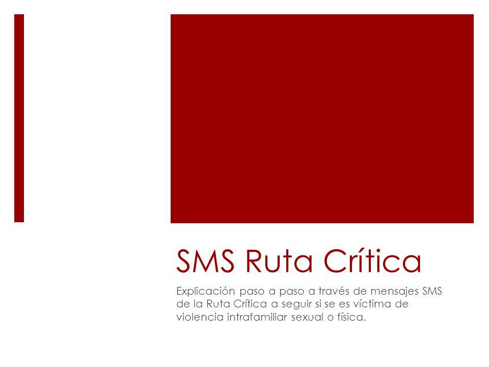 SMS Ruta Crítica Explicación paso a paso a través de mensajes SMS de la Ruta Crítica a seguir si se es víctima de violencia intrafamiliar sexual o fís