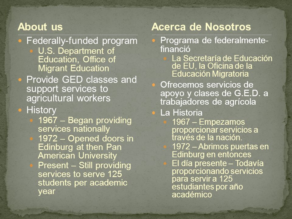 About us Federally-funded program U.S. Department of Education, Office of Migrant Education Provide GED classes and support services to agricultural w
