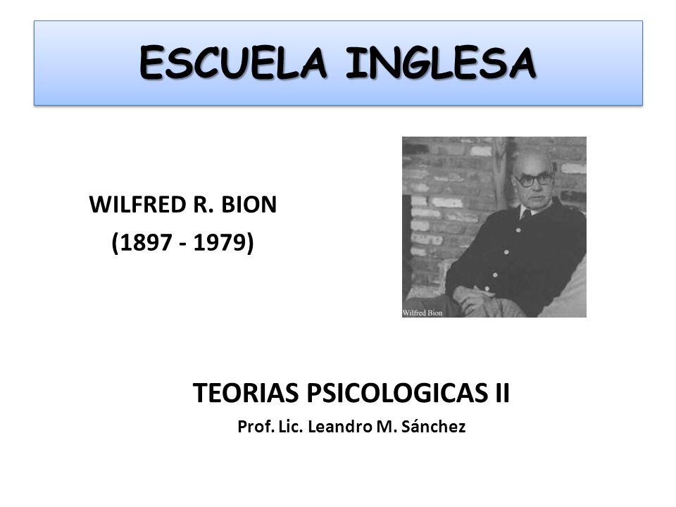ESCUELA INGLESA WILFRED R. BION (1897 - 1979) TEORIAS PSICOLOGICAS II Prof. Lic. Leandro M. Sánchez