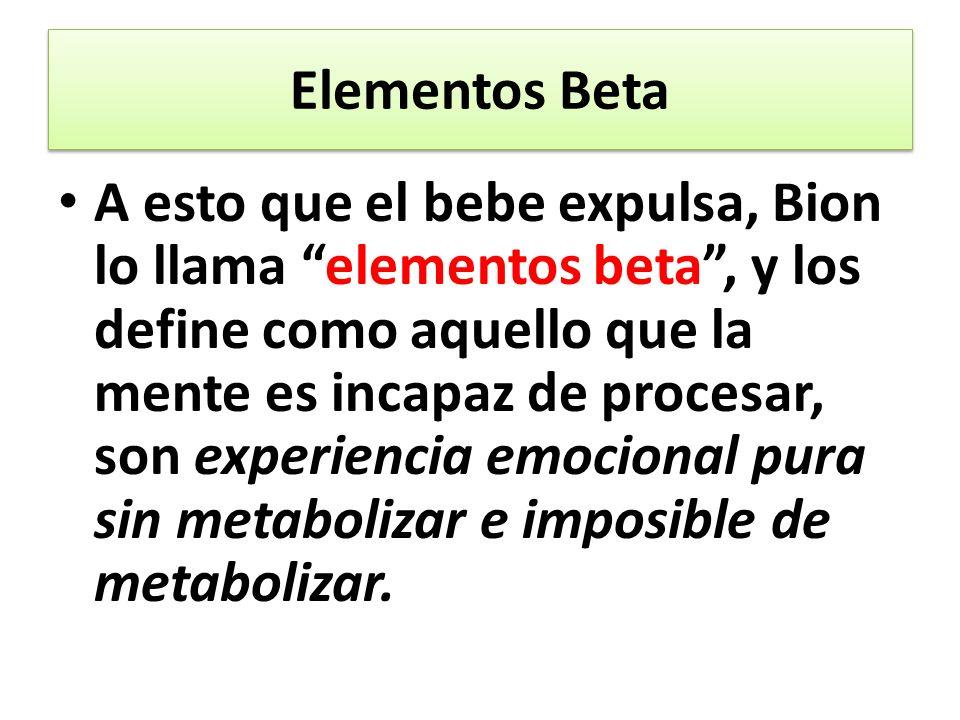 A esto que el bebe expulsa, Bion lo llama elementos beta, y los define como aquello que la mente es incapaz de procesar, son experiencia emocional pura sin metabolizar e imposible de metabolizar.