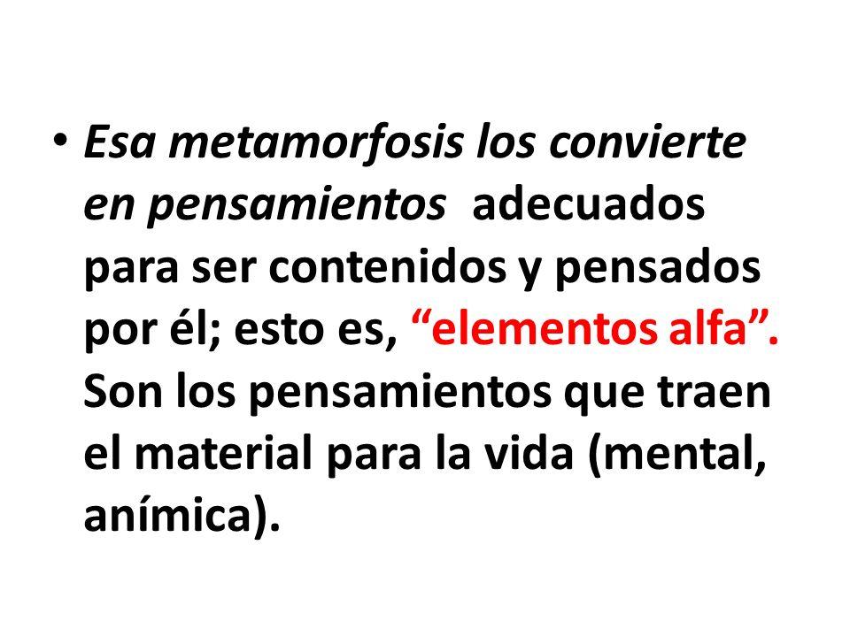 Esa metamorfosis los convierte en pensamientos adecuados para ser contenidos y pensados por él; esto es, elementos alfa.