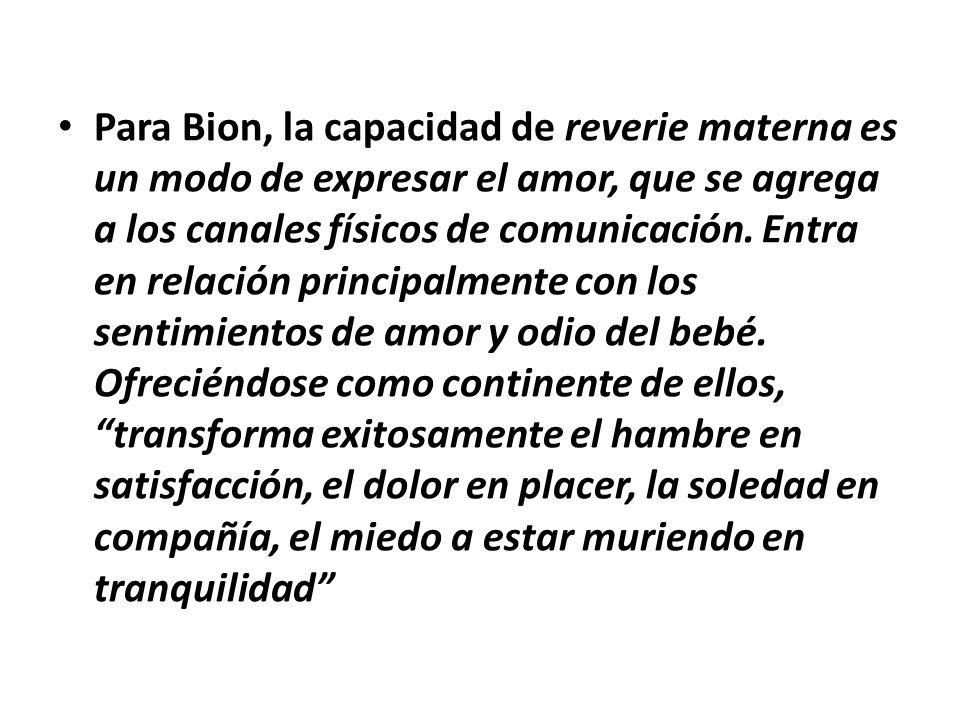 Para Bion, la capacidad de reverie materna es un modo de expresar el amor, que se agrega a los canales físicos de comunicación.