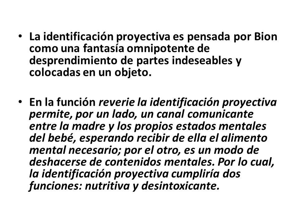 La identificación proyectiva es pensada por Bion como una fantasía omnipotente de desprendimiento de partes indeseables y colocadas en un objeto.