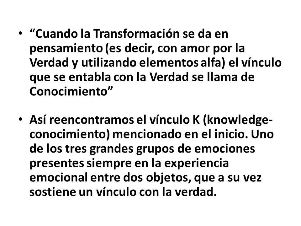 Cuando la Transformación se da en pensamiento (es decir, con amor por la Verdad y utilizando elementos alfa) el vínculo que se entabla con la Verdad se llama de Conocimiento Así reencontramos el vínculo K (knowledge- conocimiento) mencionado en el inicio.