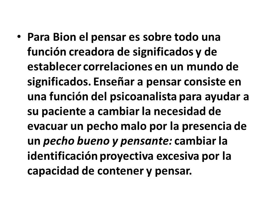 Para Bion el pensar es sobre todo una función creadora de significados y de establecer correlaciones en un mundo de significados.