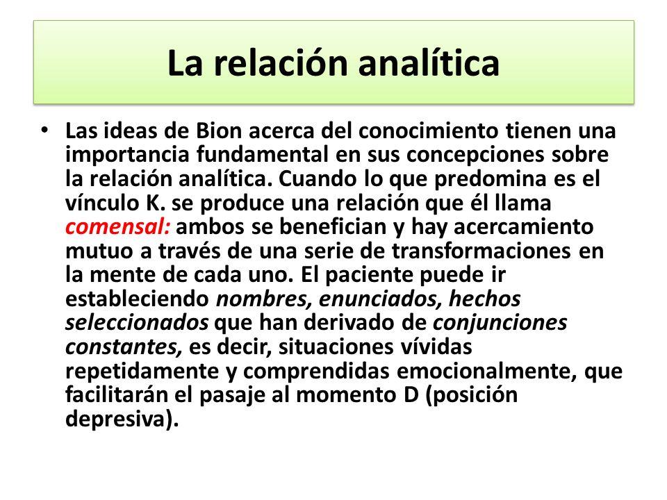 La relación analítica Las ideas de Bion acerca del conocimiento tienen una importancia fundamental en sus concepciones sobre la relación analítica.