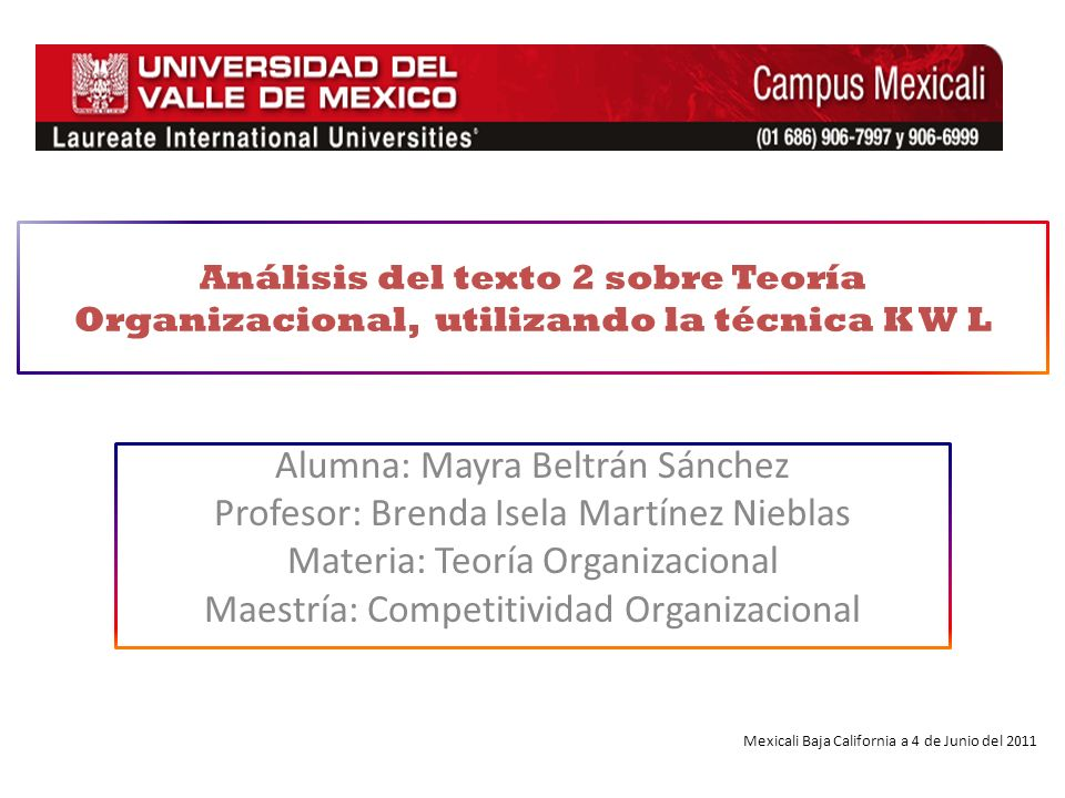 Alumna: Mayra Beltrán Sánchez Profesor: Brenda Isela Martínez Nieblas Materia: Teoría Organizacional Maestría: Competitividad Organizacional Análisis del texto 2 sobre Teoría Organizacional, utilizando la técnica K W L Mexicali Baja California a 4 de Junio del 2011
