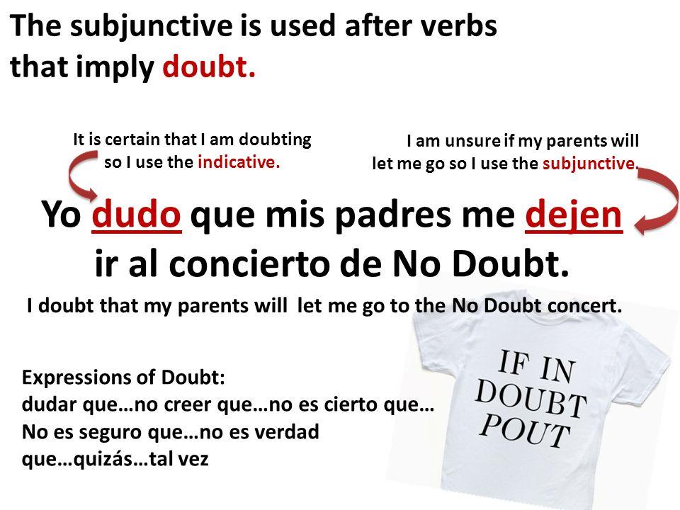 The subjunctive is used after verbs that imply doubt. Yo dudo que mis padres me dejen ir al concierto de No Doubt. I doubt that my parents will let me