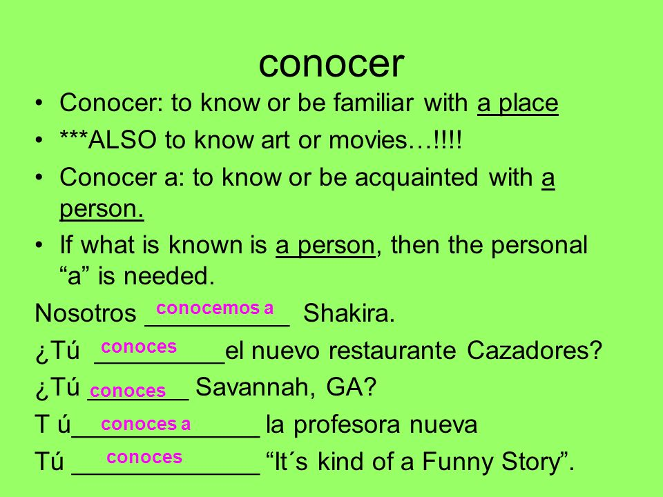 conocer Conocer: to know or be familiar with a place ***ALSO to know art or movies…!!!! Conocer a: to know or be acquainted with a person. If what is