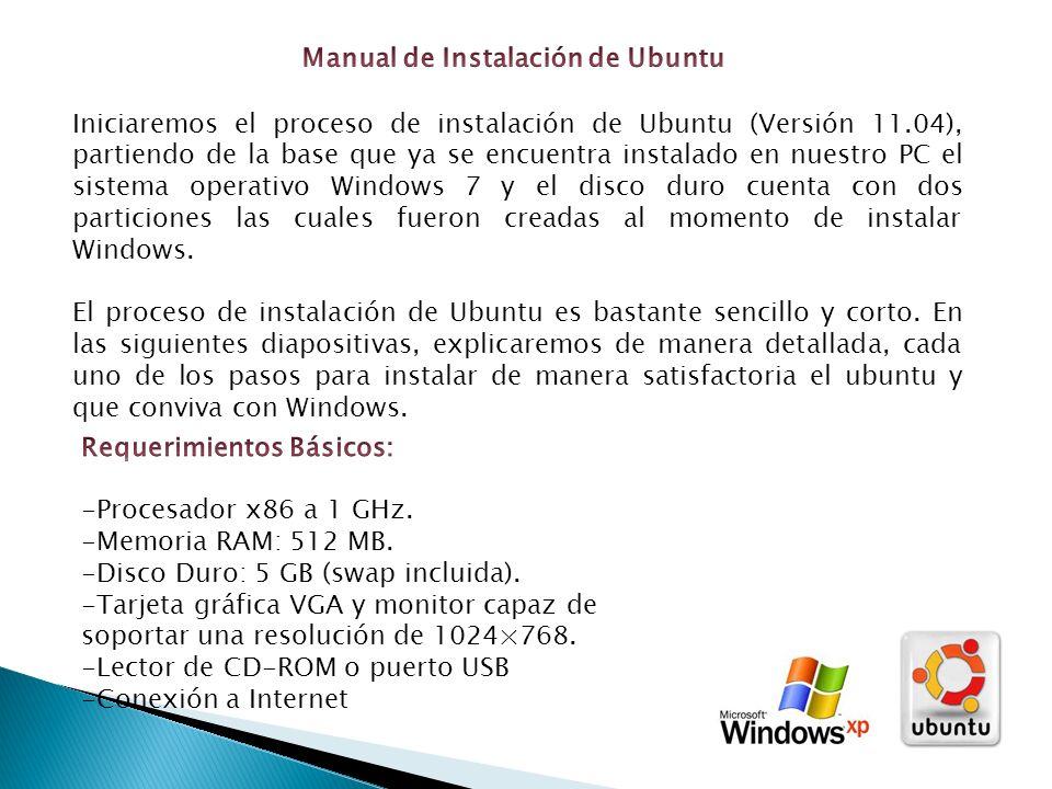 Iniciaremos el proceso de instalación de Ubuntu (Versión 11.04), partiendo de la base que ya se encuentra instalado en nuestro PC el sistema operativo Windows 7 y el disco duro cuenta con dos particiones las cuales fueron creadas al momento de instalar Windows.