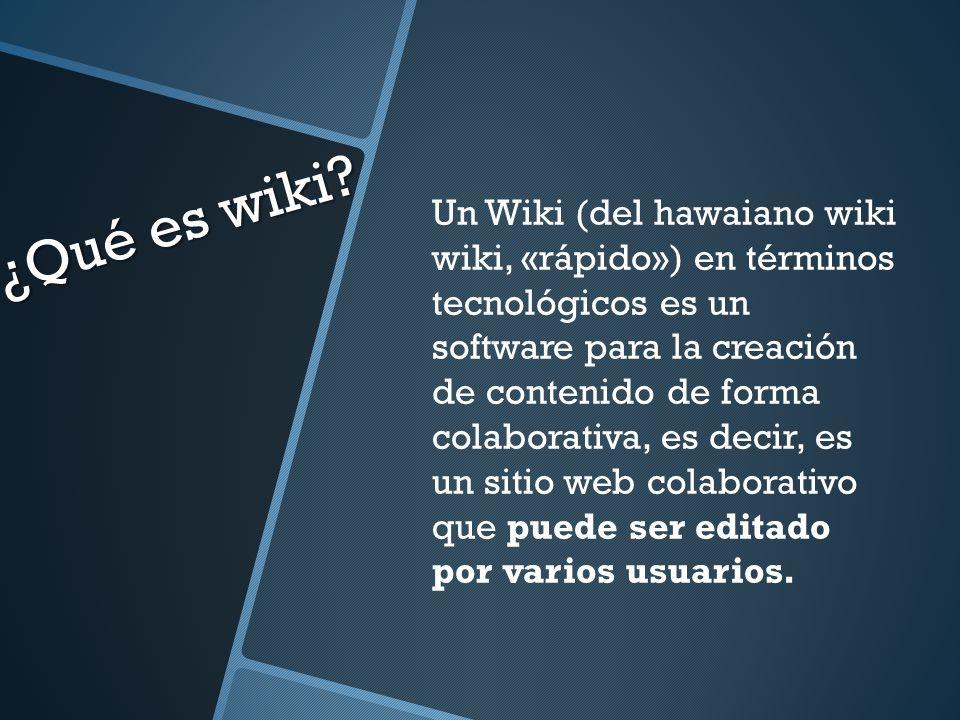 ¿Qué es wiki? Un Wiki (del hawaiano wiki wiki, «rápido») en términos tecnológicos es un software para la creación de contenido de forma colaborativa,