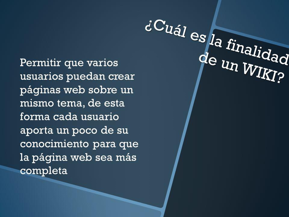 ¿Cuál es la finalidad de un WIKI? Permitir que varios usuarios puedan crear páginas web sobre un mismo tema, de esta forma cada usuario aporta un poco