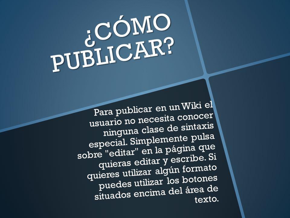 ¿CÓMO PUBLICAR? Para publicar en un Wiki el usuario no necesita conocer ninguna clase de sintaxis especial. Simplemente pulsa sobre
