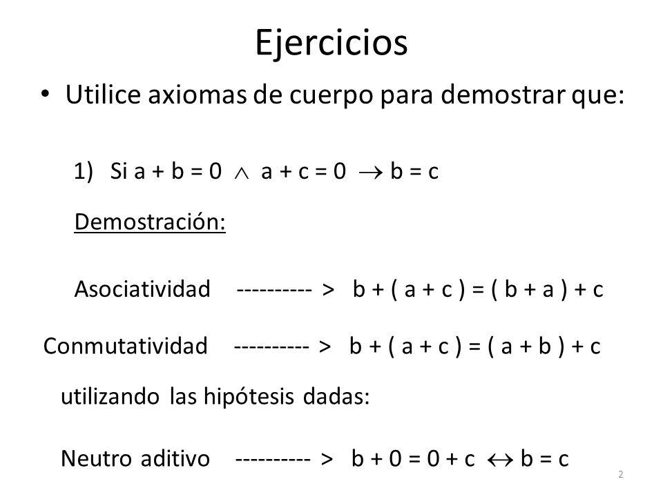 Ejercicios Utilice axiomas de cuerpo para demostrar que: 1)Si a + b = 0 a + c = 0 b = c Demostración: Asociatividad ---------- > b + ( a + c ) = ( b +