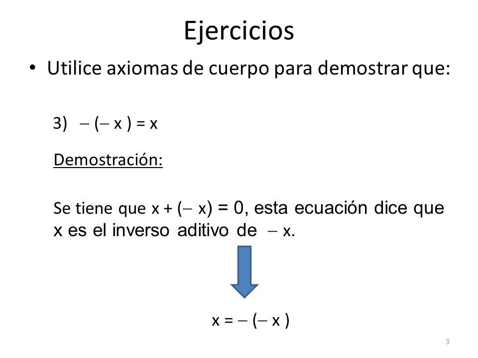Ejercicios Utilice axiomas de cuerpo para demostrar que: 3) ( x ) = x Demostración: Se tiene que x + ( x ) = 0, esta ecuación dice que x es el inverso