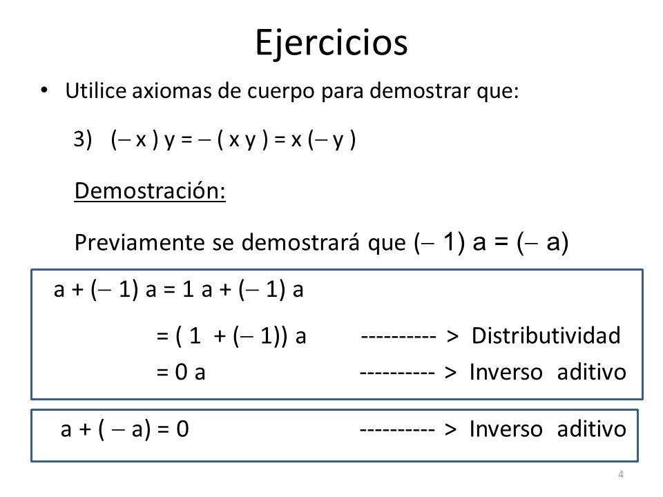 Ejercicios Utilice axiomas de cuerpo para demostrar que: 3)( x ) y = ( x y ) = x ( y ) Demostración: a + ( 1) a = 1 a + ( 1) a Previamente se demostra